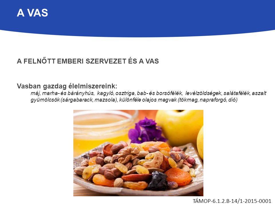 A VAS A FELNŐTT EMBERI SZERVEZET ÉS A VAS Vasban gazdag élelmiszereink: máj, marha- és bárányhús, kagyló, osztriga, bab- és borsófélék, levélzöldségek, salátafélék, aszalt gyümölcsök (sárgabarack, mazsola), különféle olajos magvak (tökmag, napraforgó, dió) TÁMOP-6.1.2.B-14/1-2015-0001