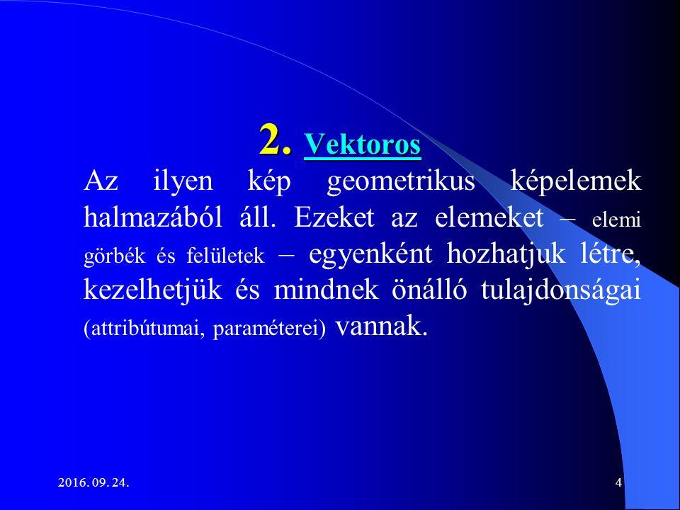 2016. 09. 24.4 2. Vektoros 2. Vektoros Az ilyen kép geometrikus képelemek halmazából áll. Ezeket az elemeket – elemi görbék és felületek – egyenként h
