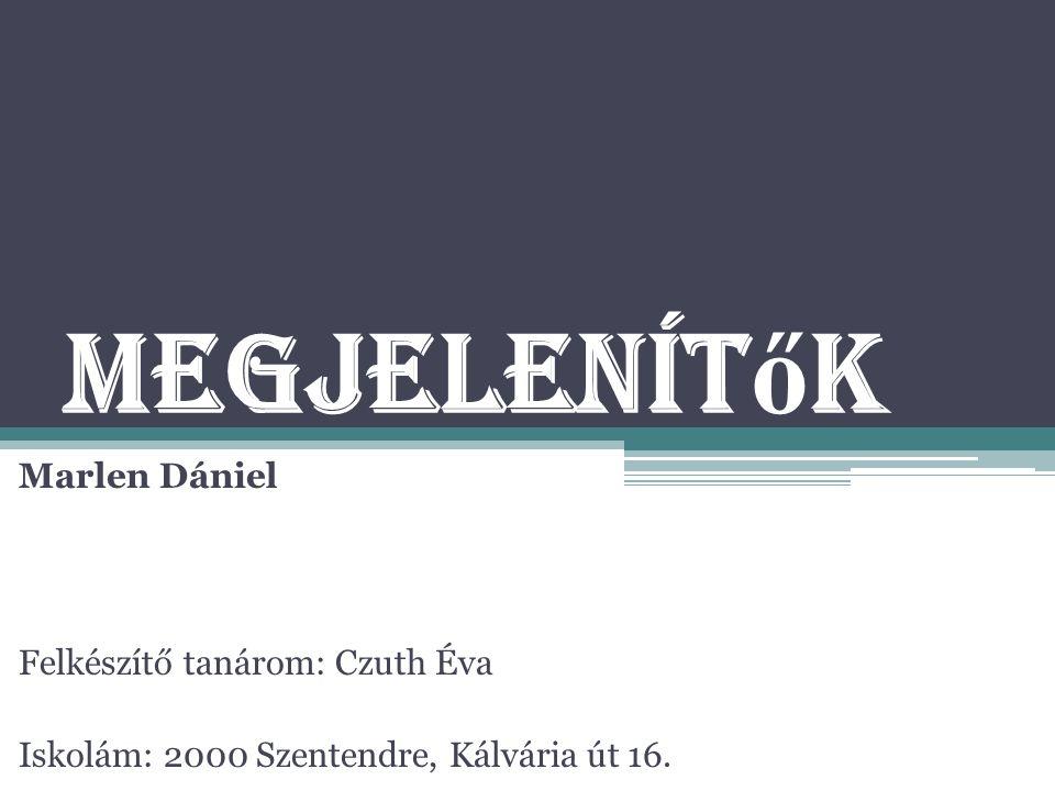 Megjelenít ő k Marlen Dániel Felkészítő tanárom: Czuth Éva Iskolám: 2000 Szentendre, Kálvária út 16.