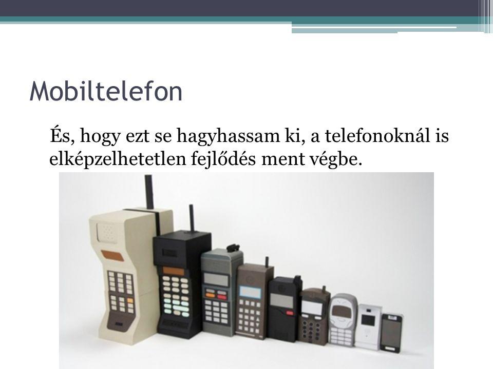 Mobiltelefon És, hogy ezt se hagyhassam ki, a telefonoknál is elképzelhetetlen fejlődés ment végbe.