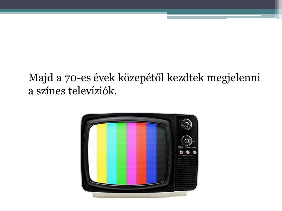 Majd a 70-es évek közepétől kezdtek megjelenni a színes televíziók.