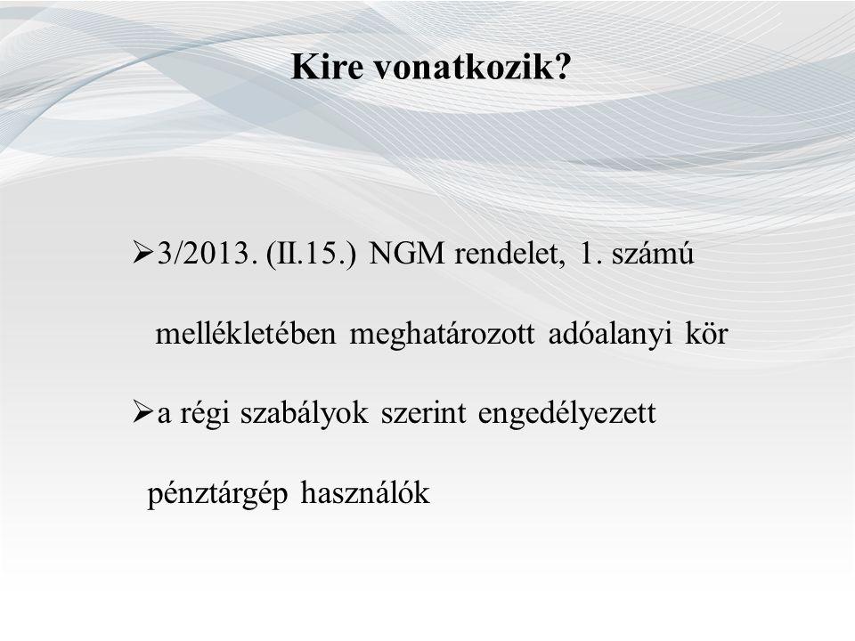 Kire vonatkozik?  3/2013. (II.15.) NGM rendelet, 1. számú mellékletében meghatározott adóalanyi kör  a régi szabályok szerint engedélyezett pénztárg