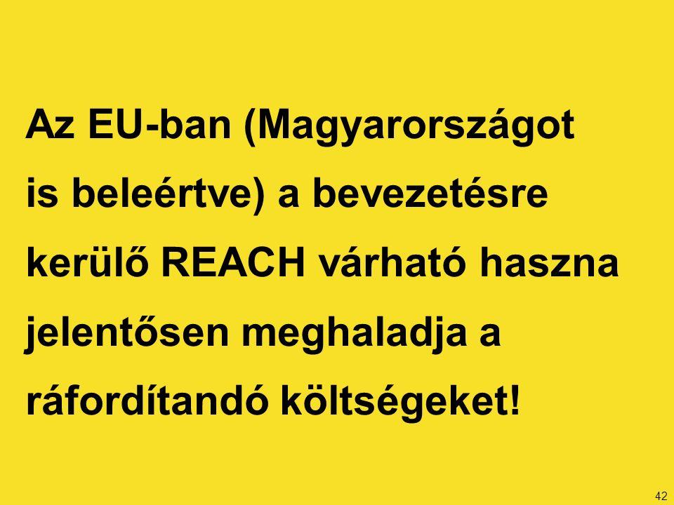 42 Az EU-ban (Magyarországot is beleértve) a bevezetésre kerülő REACH várható haszna jelentősen meghaladja a ráfordítandó költségeket!