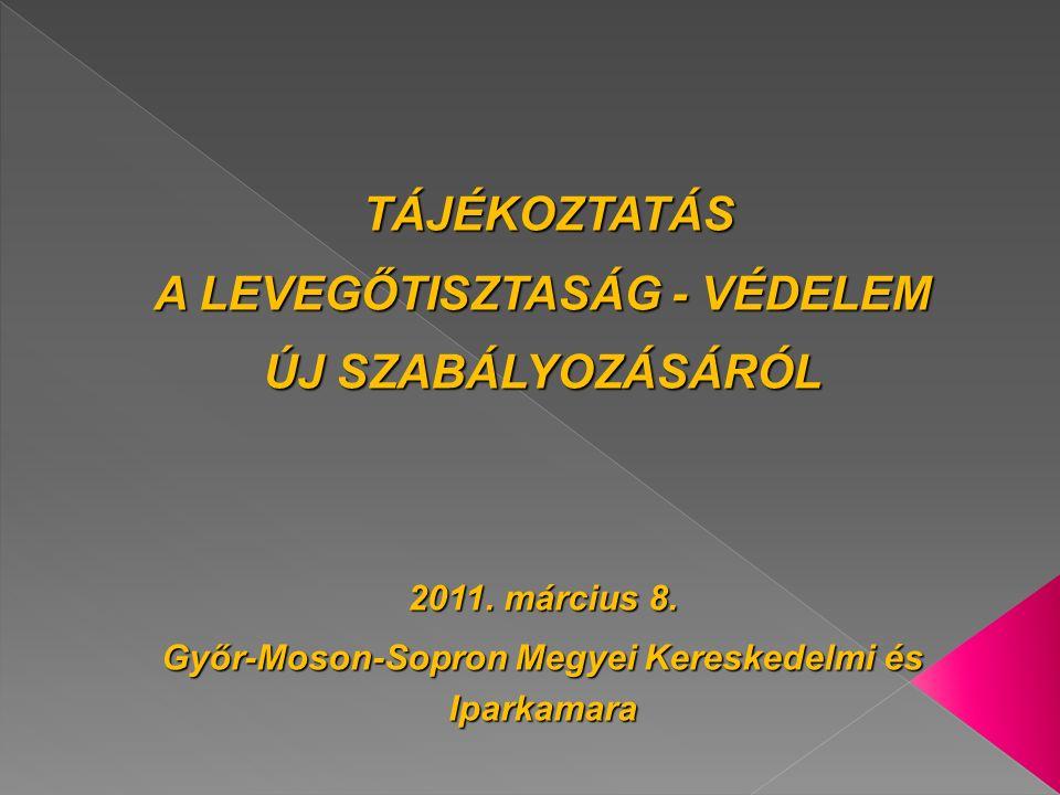 TÁJÉKOZTATÁS TÁJÉKOZTATÁS A LEVEGŐTISZTASÁG - VÉDELEM ÚJ SZABÁLYOZÁSÁRÓL 2011. március 8. Győr-Moson-Sopron Megyei Kereskedelmi és Iparkamara