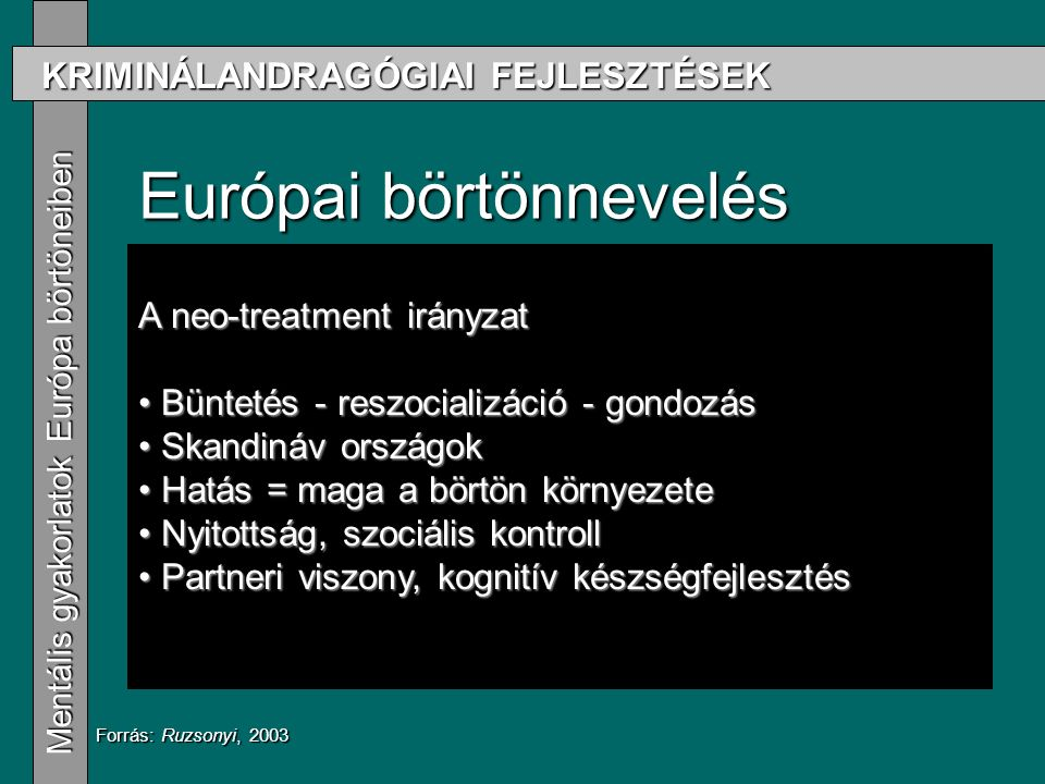 KRIMINÁLANDRAGÓGIAI FEJLESZTÉSEK Mentális gyakorlatok Európa börtöneiben Mentális gyakorlatok Európa börtöneiben Európai börtönnevelés Drillközpontú irányzat Drillközpontú irányzat A volt szocialista országok gyakorlata A volt szocialista országok gyakorlata Porosz iskola Porosz iskola Rehabilitációs irányzat Rehabilitációs irányzat Neo-treatment Neo-treatment Forrás: Ruzsonyi, 2003 A neo-treatment irányzat Büntetés - reszocializáció - gondozás Büntetés - reszocializáció - gondozás Skandináv országok Skandináv országok Hatás = maga a börtön környezete Hatás = maga a börtön környezete Nyitottság, szociális kontroll Nyitottság, szociális kontroll Partneri viszony, kognitív készségfejlesztés Partneri viszony, kognitív készségfejlesztés