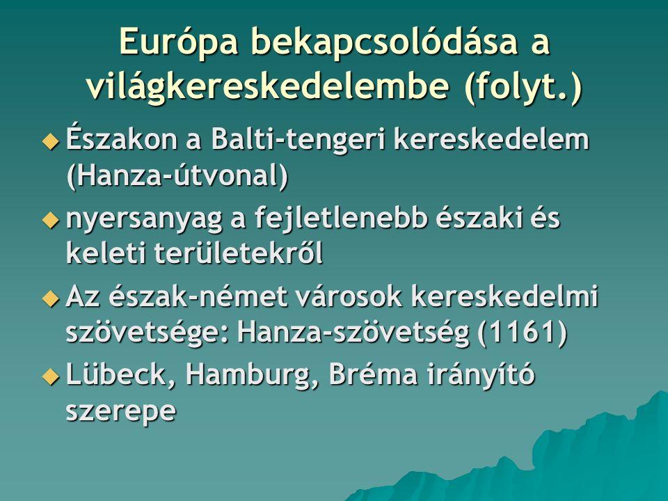Európa bekapcsolódása a világkereskedelembe (folyt.)  Északon a Balti-tengeri kereskedelem (Hanza-útvonal)  nyersanyag a fejletlenebb északi és keleti területekről  Az észak-német városok kereskedelmi szövetsége: Hanza-szövetség (1161)  Lübeck, Hamburg, Bréma irányító szerepe