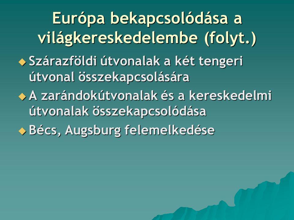 Európa bekapcsolódása a világkereskedelembe (folyt.)  Szárazföldi útvonalak a két tengeri útvonal összekapcsolására  A zarándokútvonalak és a kereskedelmi útvonalak összekapcsolódása  Bécs, Augsburg felemelkedése