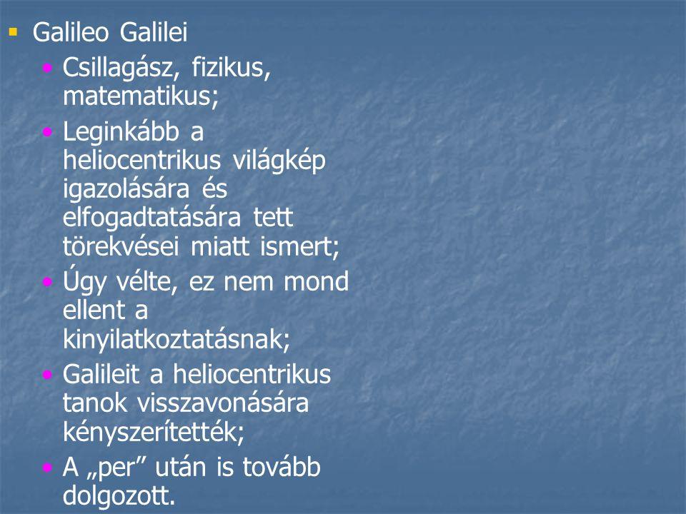 """  Galileo Galilei Csillagász, fizikus, matematikus; Leginkább a heliocentrikus világkép igazolására és elfogadtatására tett törekvései miatt ismert; Úgy vélte, ez nem mond ellent a kinyilatkoztatásnak; Galileit a heliocentrikus tanok visszavonására kényszerítették; A """"per után is tovább dolgozott."""