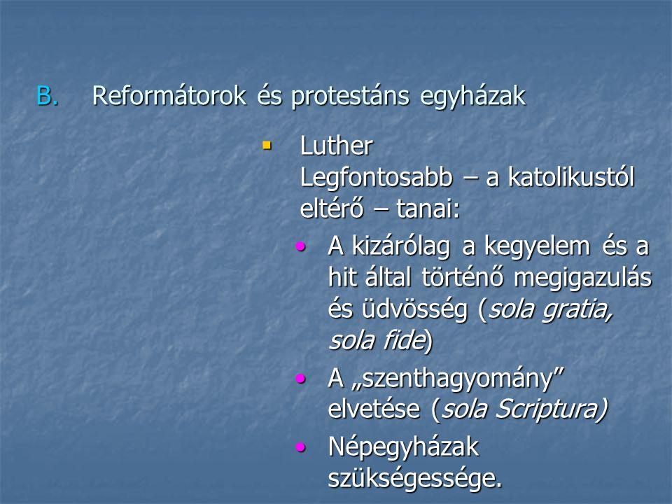 """B.Reformátorok és protestáns egyházak  Luther Legfontosabb – a katolikustól eltérő – tanai: A kizárólag a kegyelem és a hit által történő megigazulás és üdvösség (sola gratia, sola fide)A kizárólag a kegyelem és a hit által történő megigazulás és üdvösség (sola gratia, sola fide) A """"szenthagyomány elvetése (sola Scriptura)A """"szenthagyomány elvetése (sola Scriptura) Népegyházak szükségessége.Népegyházak szükségessége."""