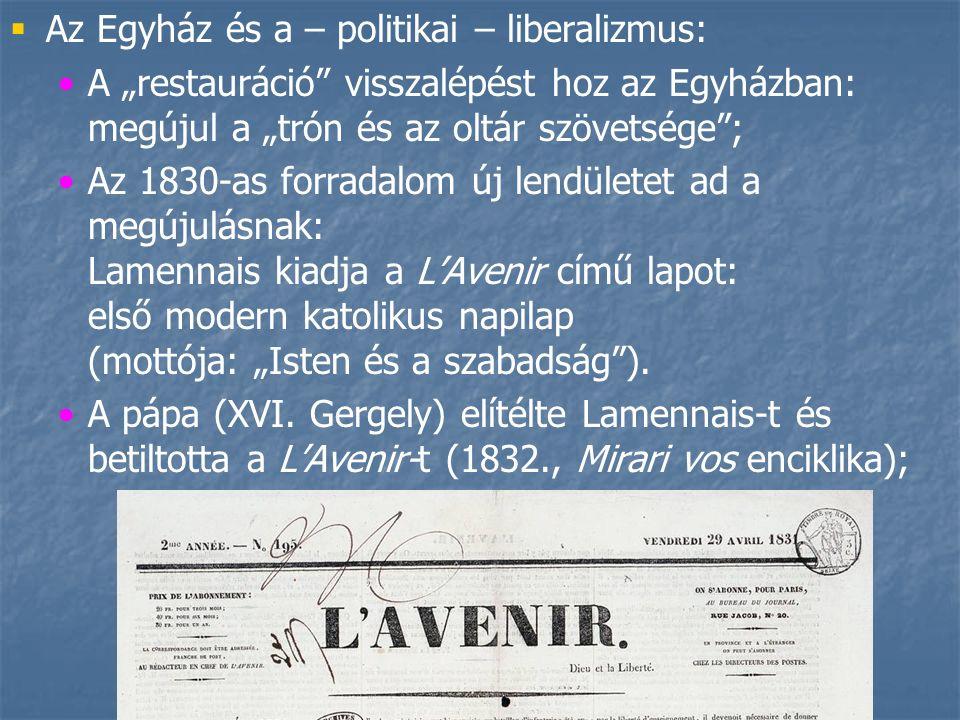 """  Az Egyház és a – politikai – liberalizmus: A """"restauráció visszalépést hoz az Egyházban: megújul a """"trón és az oltár szövetsége ; Az 1830-as forradalom új lendületet ad a megújulásnak: Lamennais kiadja a L'Avenir című lapot: első modern katolikus napilap (mottója: """"Isten és a szabadság )."""