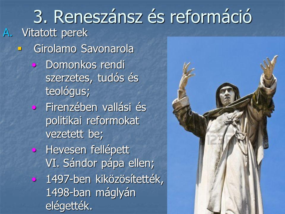 3. Reneszánsz és reformáció A.Vitatott perek  Girolamo Savonarola Domonkos rendi szerzetes, tudós és teológus;Domonkos rendi szerzetes, tudós és teol