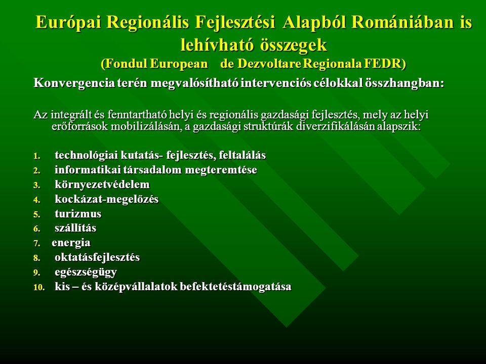 Európai Regionális Fejlesztési Alapból Romániában is lehívható összegek (Fondul European de Dezvoltare Regionala FEDR) Konvergencia terén megvalósítható intervenciós célokkal összhangban: Az integrált és fenntartható helyi és regionális gazdasági fejlesztés, mely az helyi erőforrások mobilizálásán, a gazdasági struktúrák diverzifikálásán alapszik: 1.
