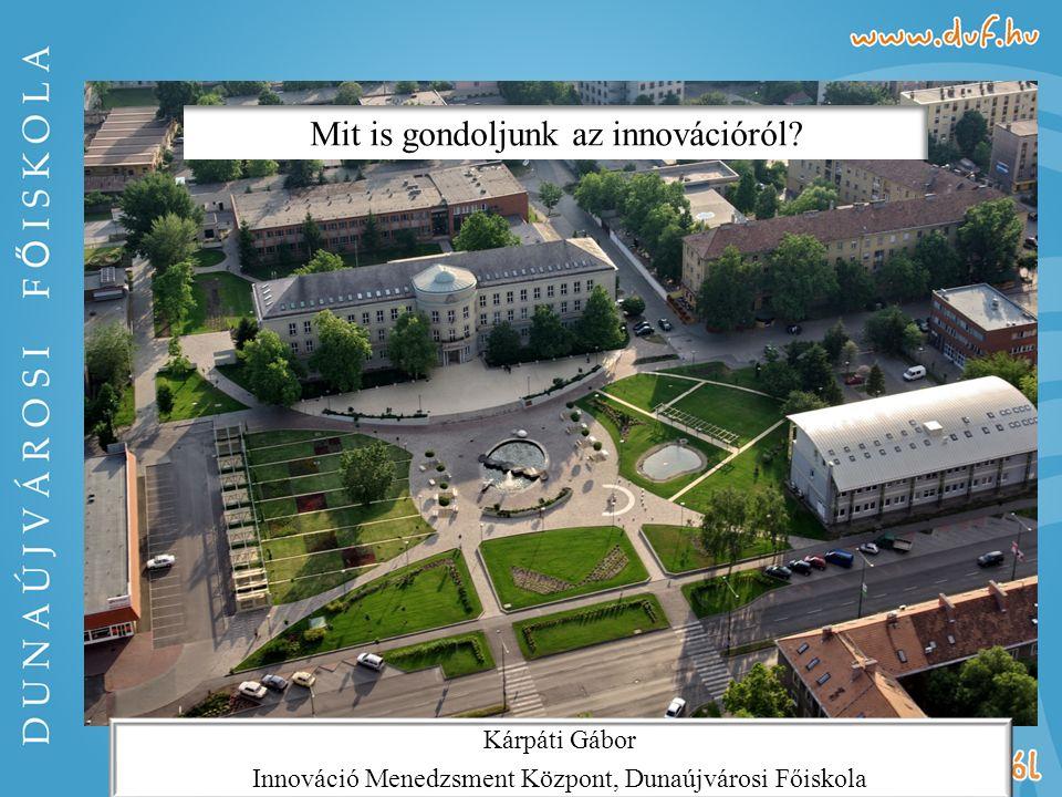 Kárpáti Gábor Innováció Menedzsment Központ, Dunaújvárosi Főiskola Mit is gondoljunk az innovációról?