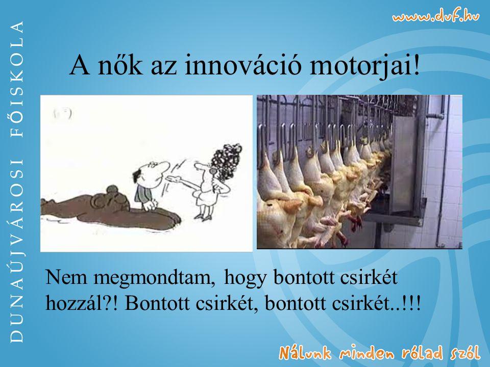 A nők az innováció motorjai! Nem megmondtam, hogy bontott csirkét hozzál?! Bontott csirkét, bontott csirkét..!!!