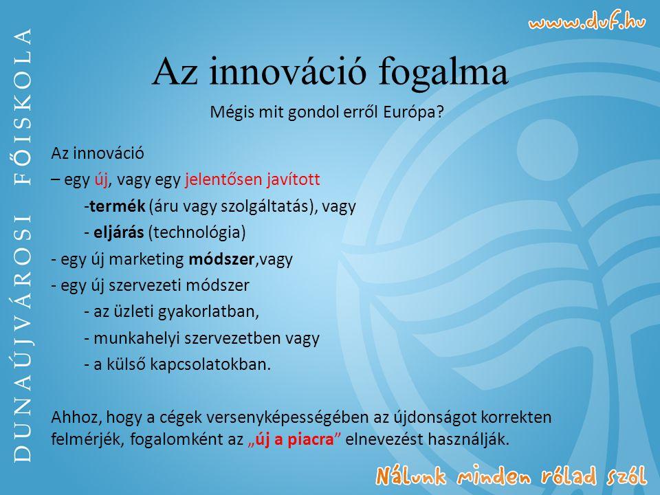 Az innováció fogalma Mégis mit gondol erről Európa? Az innováció – egy új, vagy egy jelentősen javított -termék (áru vagy szolgáltatás), vagy - eljárá