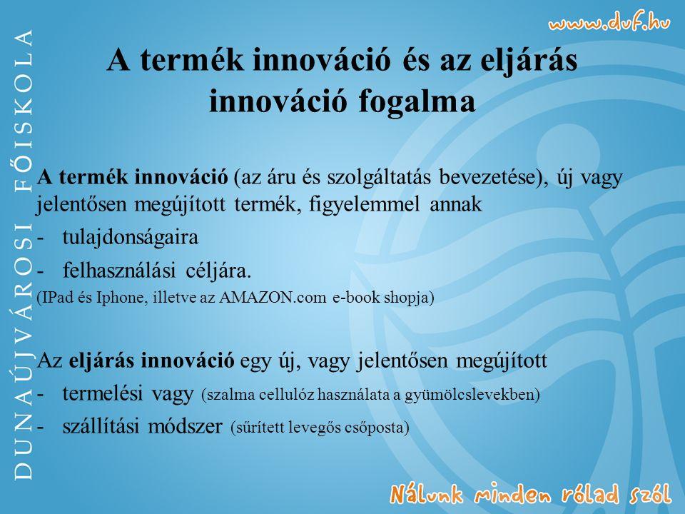 A termék innováció és az eljárás innováció fogalma A termék innováció (az áru és szolgáltatás bevezetése), új vagy jelentősen megújított termék, figyelemmel annak -tulajdonságaira -felhasználási céljára.