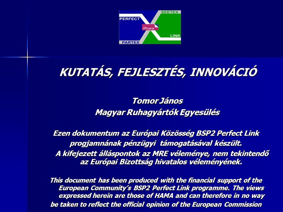 KUTATÁS, FEJLESZTÉS, INNOVÁCIÓ KUTATÁS, FEJLESZTÉS, INNOVÁCIÓ Tomor János Tomor János Magyar Ruhagyártók Egyesülés Magyar Ruhagyártók Egyesülés Ezen dokumentum az Európai Közösség BSP2 Perfect Link progjamnának pénzügyi támogatásával készült.