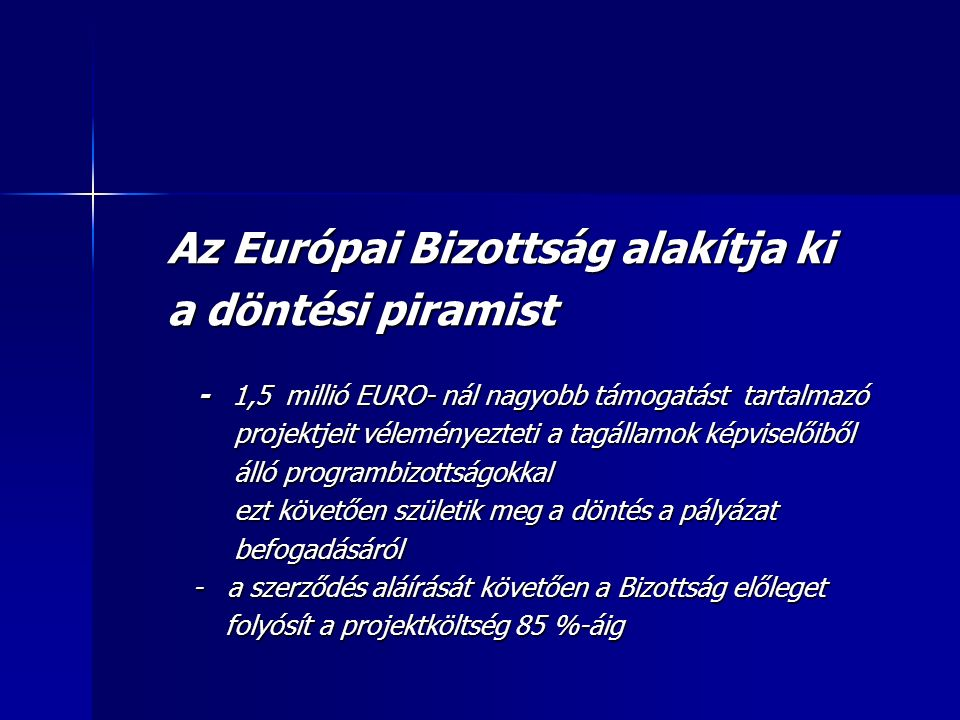 Az Európai Bizottság alakítja ki Az Európai Bizottság alakítja ki a döntési piramist a döntési piramist - 1,5 millió EURO- nál nagyobb támogatást tartalmazó - 1,5 millió EURO- nál nagyobb támogatást tartalmazó projektjeit véleményezteti a tagállamok képviselőiből projektjeit véleményezteti a tagállamok képviselőiből álló programbizottságokkal álló programbizottságokkal ezt követően születik meg a döntés a pályázat ezt követően születik meg a döntés a pályázat befogadásáról befogadásáról - a szerződés aláírását követően a Bizottság előleget - a szerződés aláírását követően a Bizottság előleget folyósít a projektköltség 85 %-áig folyósít a projektköltség 85 %-áig