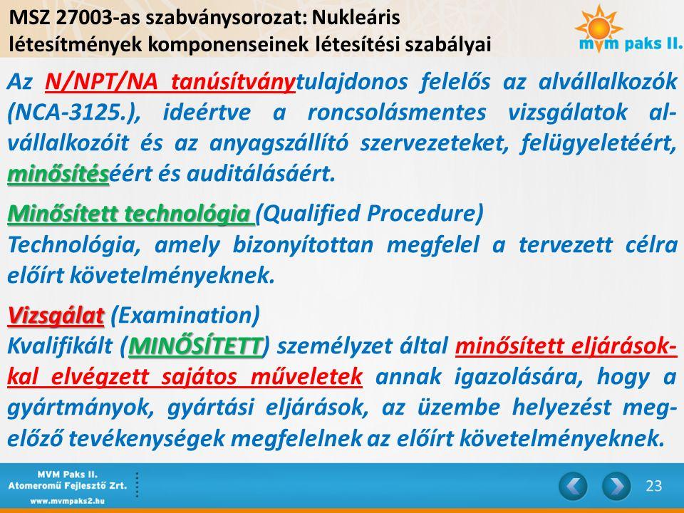 MSZ 27003-as szabványsorozat: Nukleáris létesítmények komponenseinek létesítési szabályai minősítés Az N/NPT/NA tanúsítványtulajdonos felelős az alvállalkozók (NCA-3125.), ideértve a roncsolásmentes vizsgálatok al- vállalkozóit és az anyagszállító szervezeteket, felügyeletéért, minősítéséért és auditálásáért.