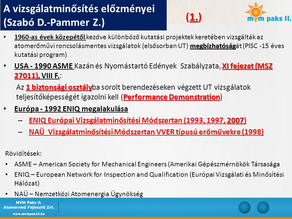 megbízhatóság 1960-as évek közepétől kezdve különböző kutatási projektek keretében vizsgálták az atomerőművi roncsolásmentes vizsgálatok (elsősorban UT) megbízhatóságát (PISC -15 éves kutatási program) XI fejezet (MSZ 27011) USA - 1990 ASME Kazán és Nyomástartó Edények Szabályzata, XI fejezet (MSZ 27011), VIII F.: 1 biztonsági osztály Performance Demonstration Az 1 biztonsági osztályba sorolt berendezéseken végzett UT vizsgálatok teljesítőképességét igazolni kell (Performance Demonstration) Európa - 1992 ENIQ megalakulása 2007 – ENIQ Európai Vizsgálatminősítési Módszertan (1993, 1997, 2007) – NAÜ Vizsgálatminősítési Módszertan VVER típusú erőművekre (1998) Rövidítések: ASME – American Society for Mechanical Engineers (Amerikai Gépészmérnökök Társasága ENIQ – European Network for Inspection and Qualification (Európai Vizsgálati és Minősítési Hálózat) NAÜ – Nemzetközi Atomenergia Ügynökség 3 A vizsgálatminősítés előzményei (Szabó D.-Pammer Z.) 1.
