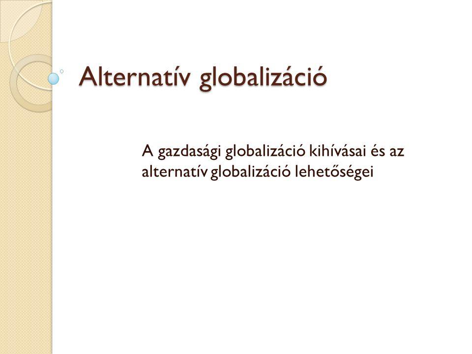 Alternatív globalizáció A gazdasági globalizáció kihívásai és az alternatív globalizáció lehetőségei