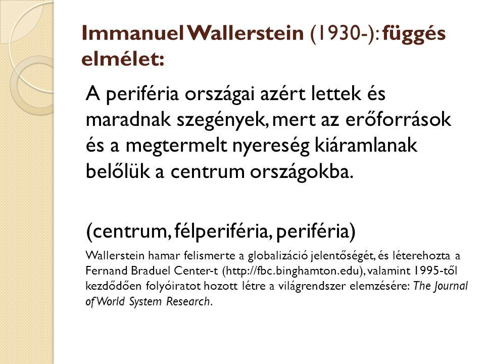 Immanuel Wallerstein (1930-): függés elmélet: A periféria országai azért lettek és maradnak szegények, mert az erőforrások és a megtermelt nyereség kiáramlanak belőlük a centrum országokba.