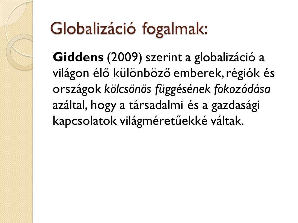 Globalizáció fogalmak: Giddens (2009) szerint a globalizáció a világon élő különböző emberek, régiók és országok kölcsönös függésének fokozódása azáltal, hogy a társadalmi és a gazdasági kapcsolatok világméretűekké váltak.