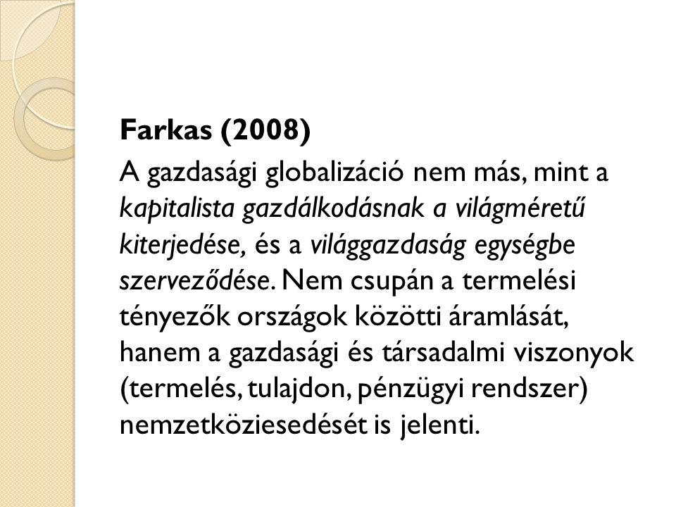 Farkas (2008) A gazdasági globalizáció nem más, mint a kapitalista gazdálkodásnak a világméretű kiterjedése, és a világgazdaság egységbe szerveződése.