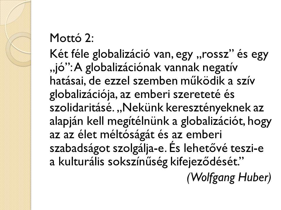 """Mottó 2: Két féle globalizáció van, egy """"rossz és egy """"jó : A globalizációnak vannak negatív hatásai, de ezzel szemben működik a szív globalizációja, az emberi szereteté és szolidaritásé."""