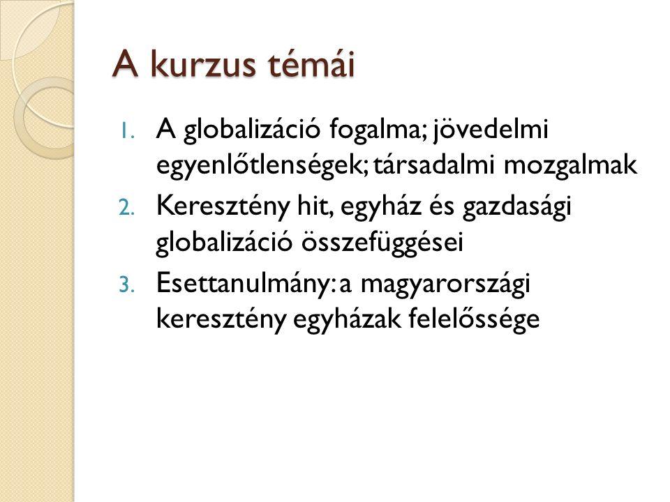 A kurzus témái 1. A globalizáció fogalma; jövedelmi egyenlőtlenségek; társadalmi mozgalmak 2.