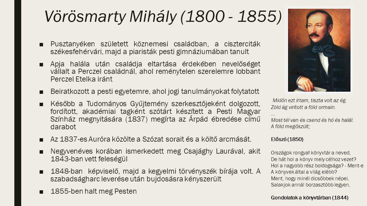 Vörösmarty Mihály (1800 - 1855) ■Pusztanyéken született köznemesi családban, a ciszterciták székesfehérvári, majd a piaristák pesti gimnáziumában tanult ■Apja halála után családja eltartása érdekében nevelőséget vállalt a Perczel családnál, ahol reménytelen szerelemre lobbant Perczel Etelka iránt ■Beiratkozott a pesti egyetemre, ahol jogi tanulmányokat folytatott ■Később a Tudományos Gyűjtemény szerkesztőjeként dolgozott, fordított, akadémiai tagként szótárt készített a Pesti Magyar Színház megnyitására (1837) megírta az Árpád ébredése című darabot ■Az 1837-es Auróra közölte a Szózat sorait és a költő arcmását.
