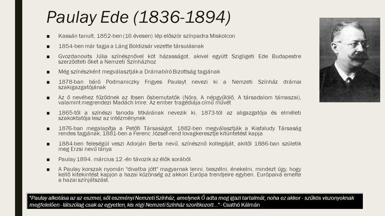 Paulay Ede (1836-1894) ■Kassán tanult, 1852-ben (16 évesen) lép először színpadra Miskolcon ■1854-ben már tagja a Láng Boldizsár vezette társulásnak ■Gvozdanovits Júlia színésznővel köt házasságot, akivel együtt Szigligeti Ede Budapestre szerződteti őket a Nemzeti Színházhoz ■Még színészként megválasztják a Drámabíró Bizottság tagjának ■1878-ban báró Podmaniczky Frigyes Paulayt nevezi ki a Nemzeti Színház drámai szakigazgatójának ■Az ő nevéhez fűződnek az Ibsen ősbemutatók (Nóra, A népgyűlölő, A társadalom támaszai), valamint megrendezi Madách Imre: Az ember tragédiája című művét ■1865-től a színészi tanoda titkárának nevezik ki, 1873-tól az aligazgatója és elméleti szakoktatója lesz az intézménynek ■1876-ban megalapítja a Petőfi Társaságot, 1882-ben megválasztják a Kisfaludy Társaság rendes tagjának, 1881-ben a Ferenc József-rend lovagkeresztje kitüntetést kapja ■1884-ben feleségül veszi Adorján Berta nevű, színésznő kollegáját, akitől 1886-ban születik meg Erzsi nevű lánya ■Paulay 1894.