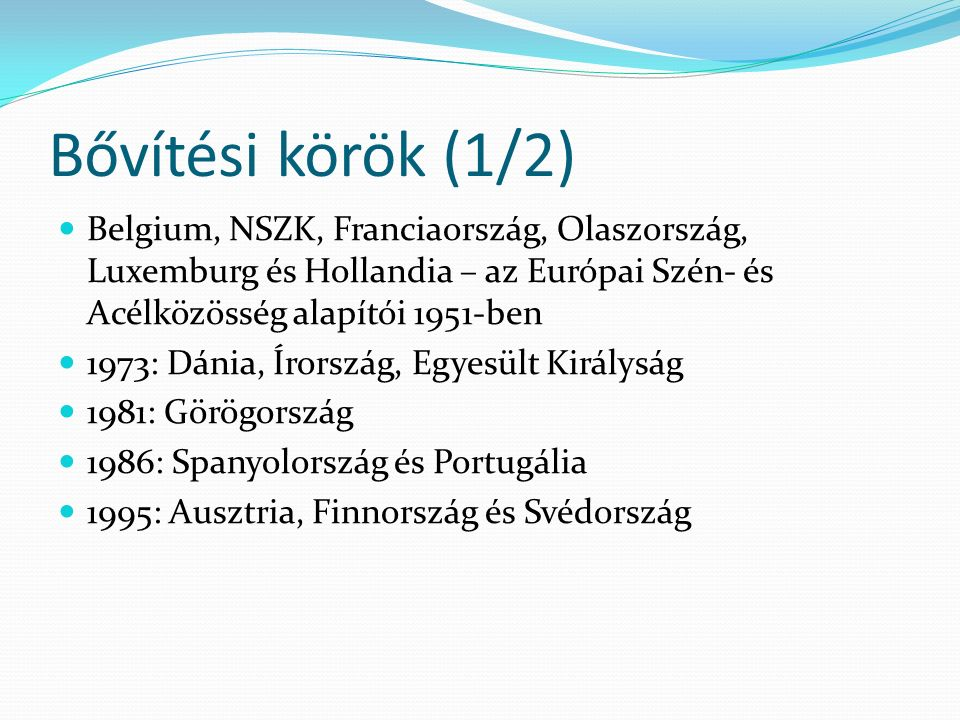 Bővítési körök (1/2) Belgium, NSZK, Franciaország, Olaszország, Luxemburg és Hollandia – az Európai Szén- és Acélközösség alapítói 1951-ben 1973: Dánia, Írország, Egyesült Királyság 1981: Görögország 1986: Spanyolország és Portugália 1995: Ausztria, Finnország és Svédország