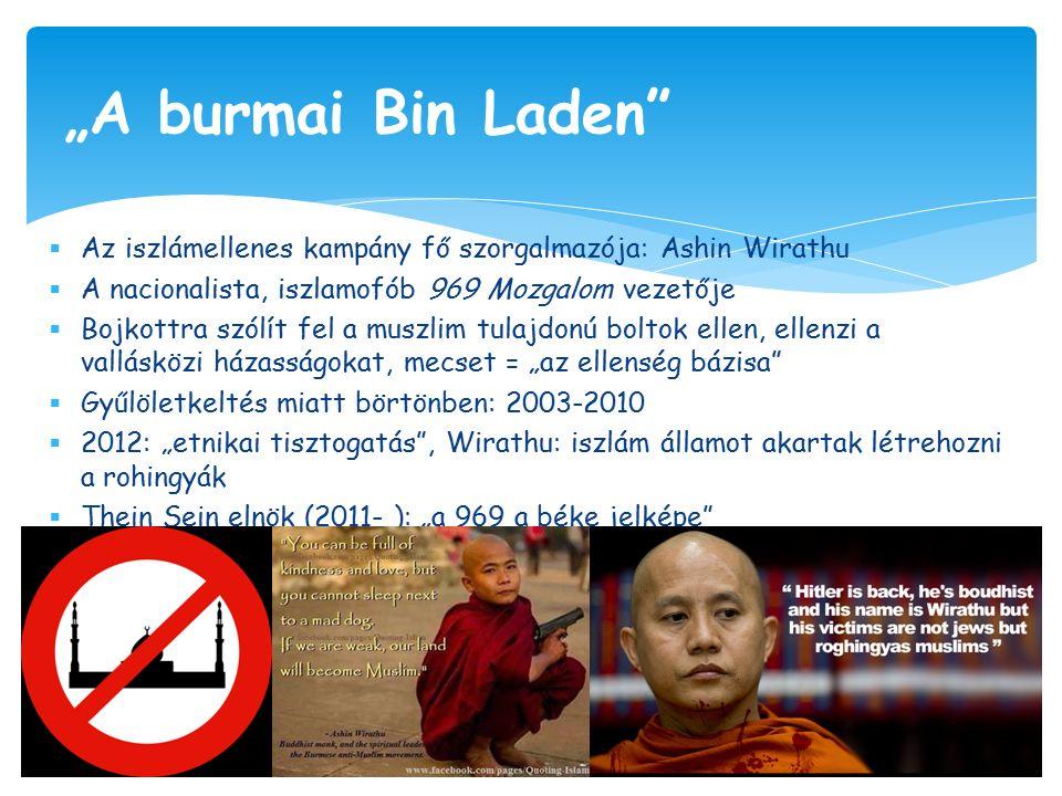 """ Az iszlámellenes kampány fő szorgalmazója: Ashin Wirathu  A nacionalista, iszlamofób 969 Mozgalom vezetője  Bojkottra szólít fel a muszlim tulajdonú boltok ellen, ellenzi a vallásközi házasságokat, mecset = """"az ellenség bázisa  Gyűlöletkeltés miatt börtönben: 2003-2010  2012: """"etnikai tisztogatás , Wirathu: iszlám államot akartak létrehozni a rohingyák  Thein Sein elnök (2011- ): """"a 969 a béke jelképe """"A burmai Bin Laden"""