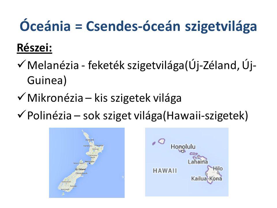 Óceánia = Csendes-óceán szigetvilága Részei: Melanézia - feketék szigetvilága(Új-Zéland, Új- Guinea) Mikronézia – kis szigetek világa Polinézia – sok sziget világa(Hawaii-szigetek)