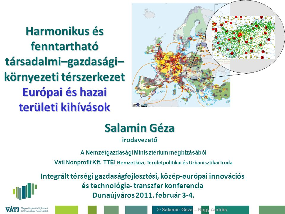 ® Salamin Géza – Nagy András Harmonikus és fenntartható társadalmi–gazdasági– környezeti térszerkezet Európai és hazai területi kihívások Integrált térségi gazdaságfejlesztési, közép-európai innovációs és technológia- transzfer konferencia Dunaújváros 2011.