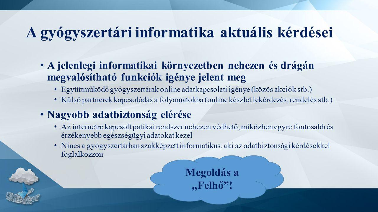 """A gyógyszertári informatika aktuális kérdései A jelenlegi informatikai környezetben nehezen és drágán megvalósítható funkciók igénye jelent meg Együttműködő gyógyszertárak online adatkapcsolati igénye (közös akciók stb.) Külső partnerek kapcsolódás a folyamatokba (online készlet lekérdezés, rendelés stb.) Nagyobb adatbiztonság elérése Az internetre kapcsolt patikai rendszer nehezen védhető, miközben egyre fontosabb és érzékenyebb egészségügyi adatokat kezel Nincs a gyógyszertárban szakképzett informatikus, aki az adatbiztonsági kérdésekkel foglalkozzon Megoldás a """"Felhő !"""