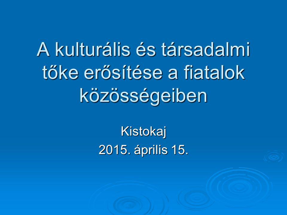 A kulturális és társadalmi tőke erősítése a fiatalok közösségeiben Kistokaj 2015. április 15.
