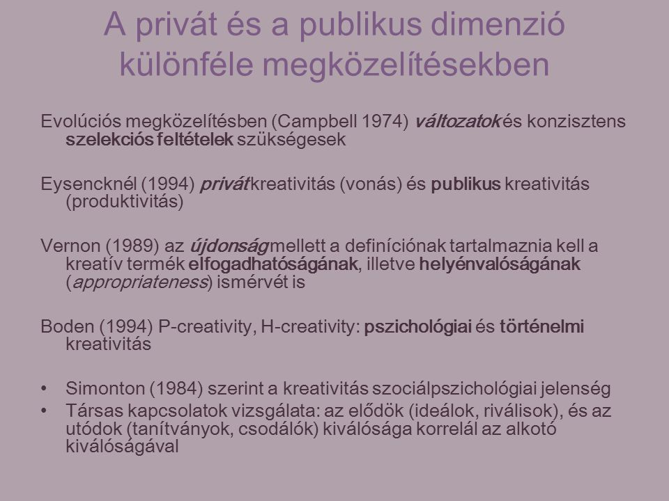 A privát és a publikus dimenzió különféle megközelítésekben Evolúciós megközelítésben (Campbell 1974) változatok és konzisztens szelekciós feltételek szükségesek Eysencknél (1994) privát kreativitás (vonás) és publikus kreativitás (produktivitás) Vernon (1989) az újdonság mellett a definíciónak tartalmaznia kell a kreatív termék elfogadhatóságának, illetve helyénvalóságának (appropriateness) ismérvét is Boden (1994) P-creativity, H-creativity: pszichológiai és történelmi kreativitás Simonton (1984) szerint a kreativitás szociálpszichológiai jelenség Társas kapcsolatok vizsgálata: az elődök (ideálok, riválisok), és az utódok (tanítványok, csodálók) kiválósága korrelál az alkotó kiválóságával