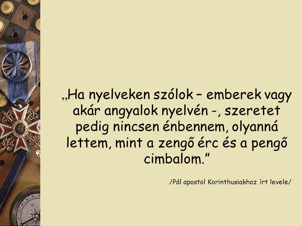 """"""" Ha nyelveken szólok – emberek vagy akár angyalok nyelvén -, szeretet pedig nincsen énbennem, olyanná lettem, mint a zengő érc és a pengő cimbalom. /Pál apostol Korinthusiakhoz írt levele/"""