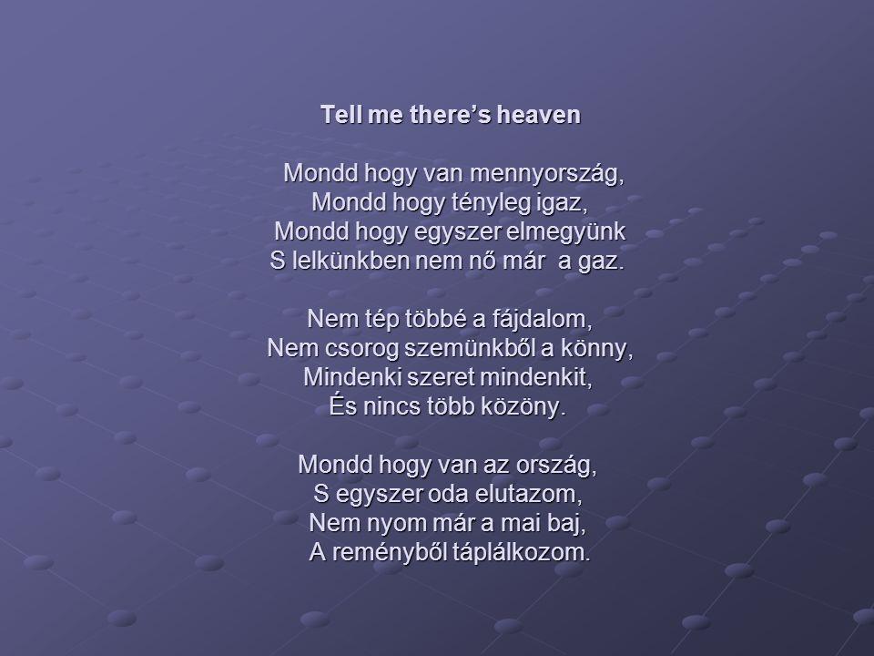 Tell me there's heaven Mondd hogy van mennyország, Mondd hogy tényleg igaz, Mondd hogy egyszer elmegyünk S lelkünkben nem nő már a gaz. Nem tép többé
