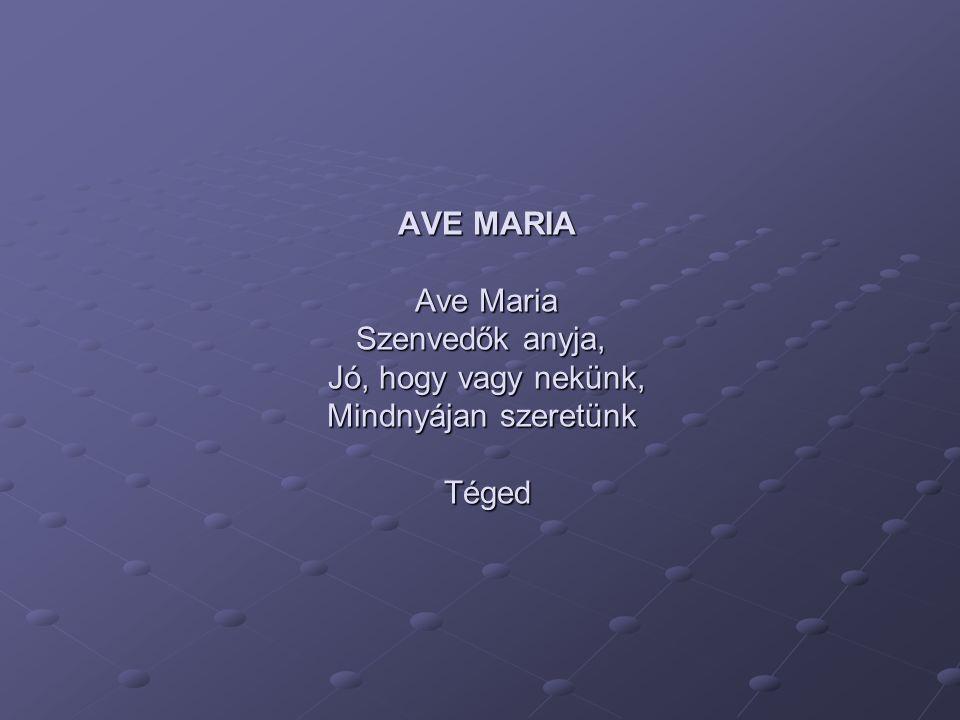 AVE MARIA Ave Maria Szenvedők anyja, Jó, hogy vagy nekünk, Mindnyájan szeretünk Téged