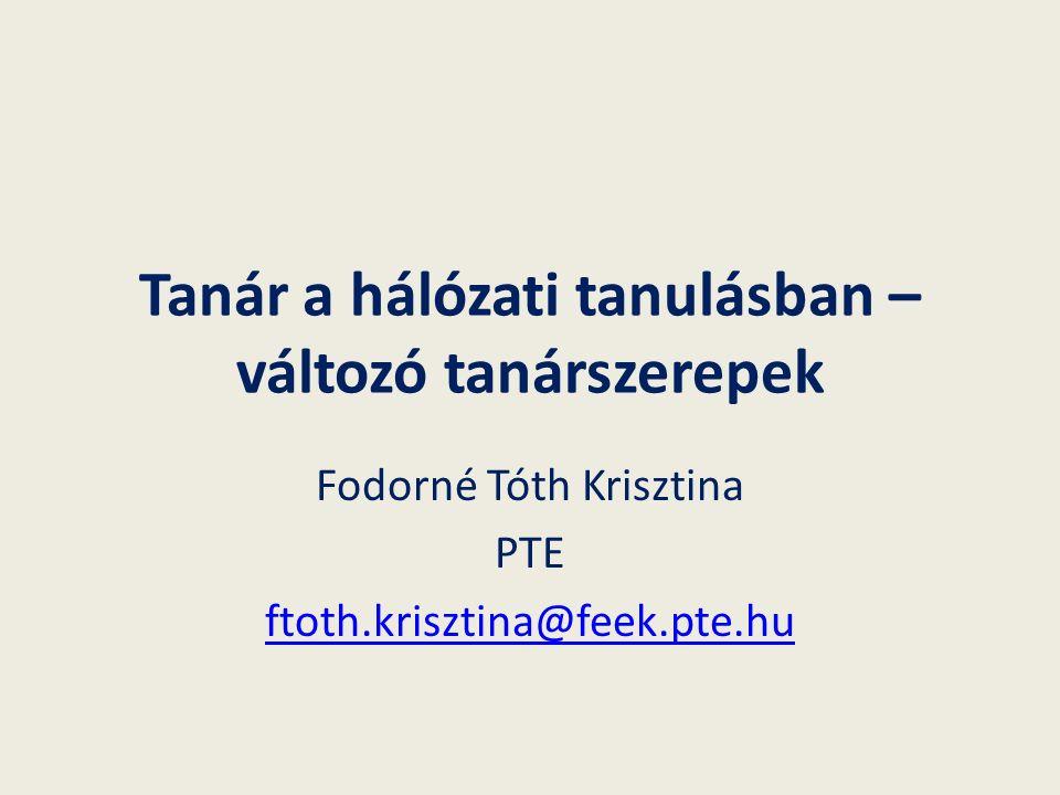 Tanár a hálózati tanulásban – változó tanárszerepek Fodorné Tóth Krisztina PTE ftoth.krisztina@feek.pte.hu