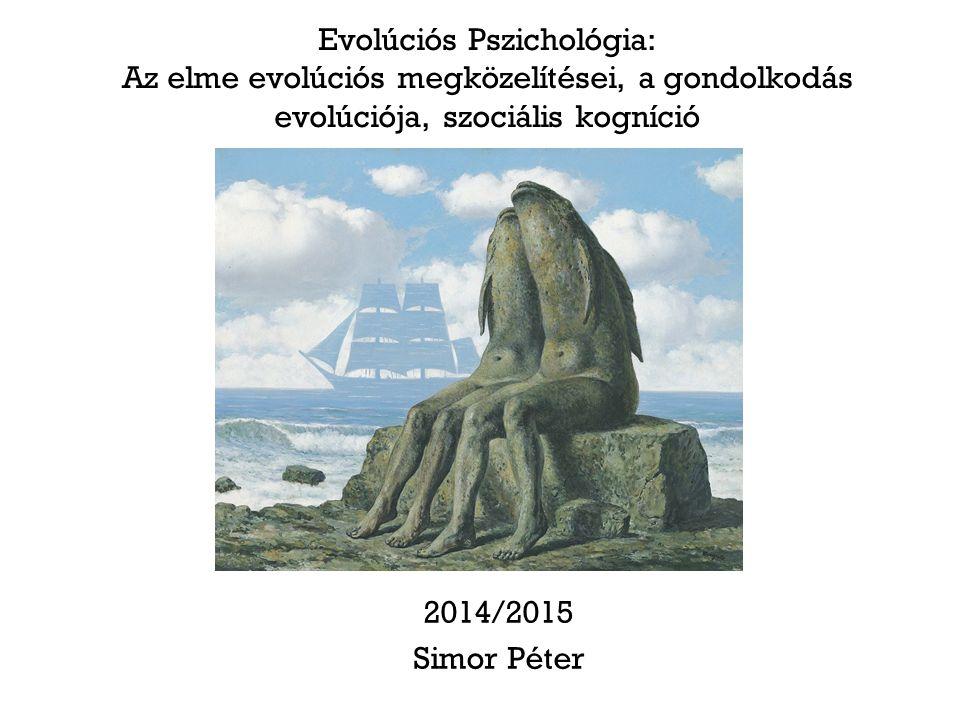 Evolúciós Pszichológia: Az elme evolúciós megközelítései, a gondolkodás evolúciója, szociális kogníció 2014/2015 Simor Péter