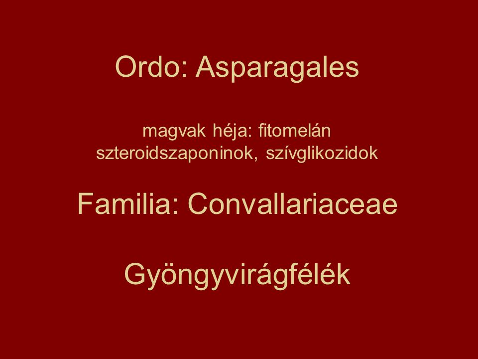 Ordo: Asparagales magvak héja: fitomelán szteroidszaponinok, szívglikozidok Familia: Convallariaceae Gyöngyvirágfélék