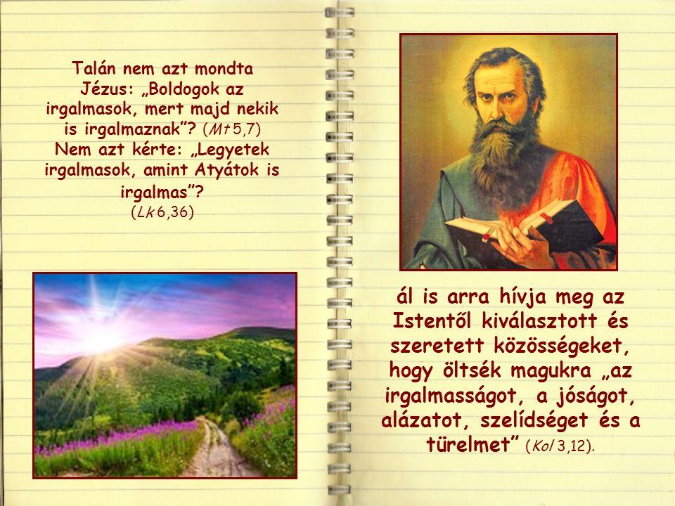 Ha Isten gazdag az irgalomban és nagy szeretettel van irántunk, akkor mi is arra kapunk meghívást, hogy irgalmasok legyünk a többi emberrel.