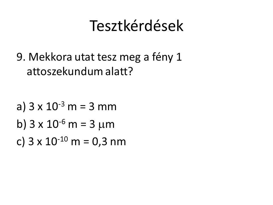 Tesztkérdések 9. Mekkora utat tesz meg a fény 1 attoszekundum alatt? a) 3 x 10 -3 m = 3 mm b) 3 x 10 -6 m = 3  m c) 3 x 10 -10 m = 0,3 nm
