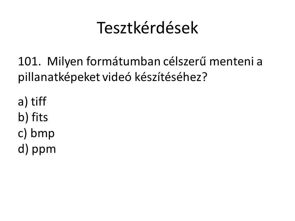 Tesztkérdések 101. Milyen formátumban célszerű menteni a pillanatképeket videó készítéséhez? a) tiff b) fits c) bmp d) ppm