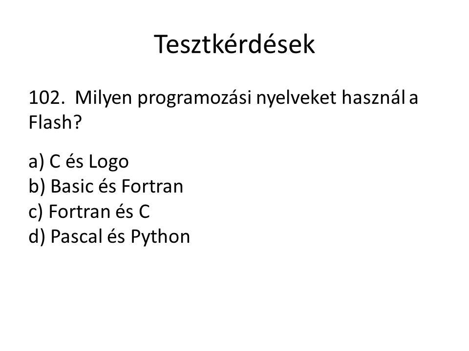 Tesztkérdések 102. Milyen programozási nyelveket használ a Flash? a) C és Logo b) Basic és Fortran c) Fortran és C d) Pascal és Python