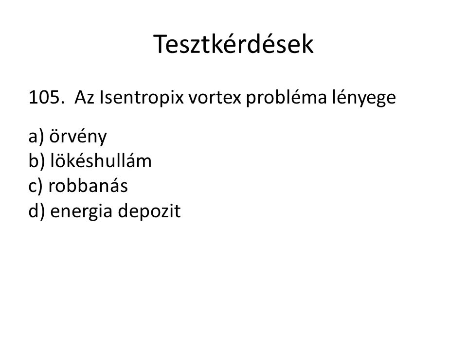 Tesztkérdések 105. Az Isentropix vortex probléma lényege a) örvény b) lökéshullám c) robbanás d) energia depozit